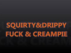 SQUIRTY&DRIPPY FUCK & CREAMPIE